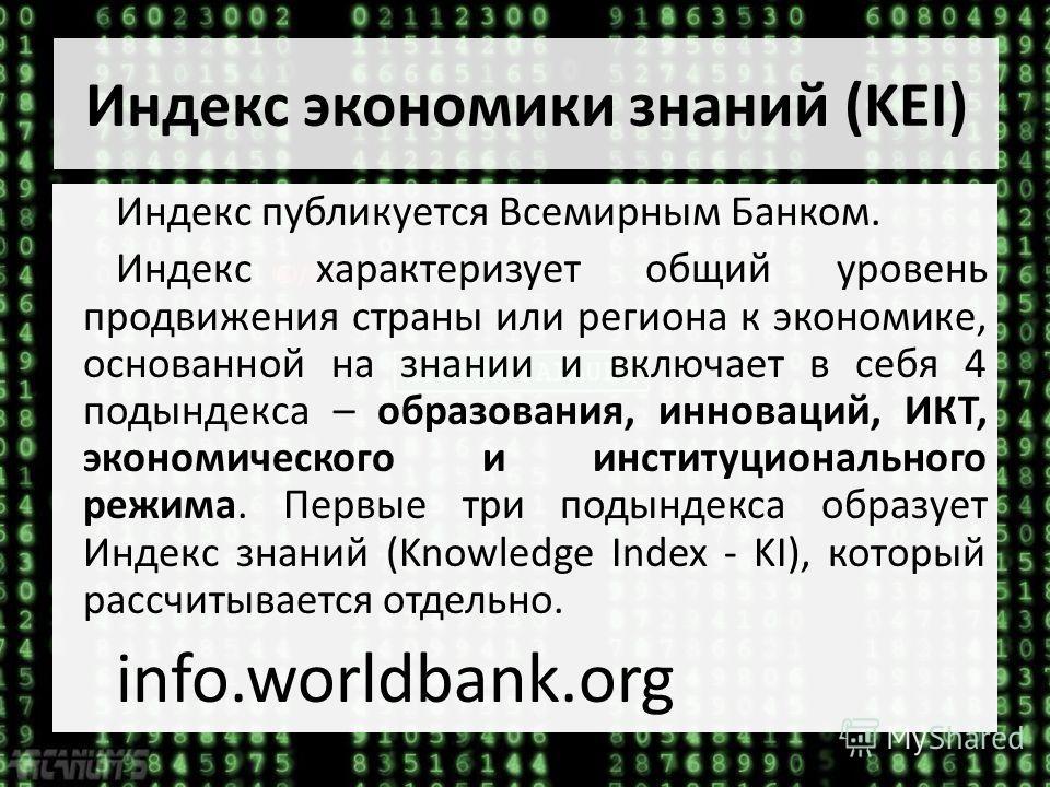 Индекс экономики знаний (KEI) 60/145 Индекс публикуется Всемирным Банком. Индекс характеризует общий уровень продвижения страны или региона к экономике, основанной на знании и включает в себя 4 подындекса – образования, инноваций, ИКТ, экономического