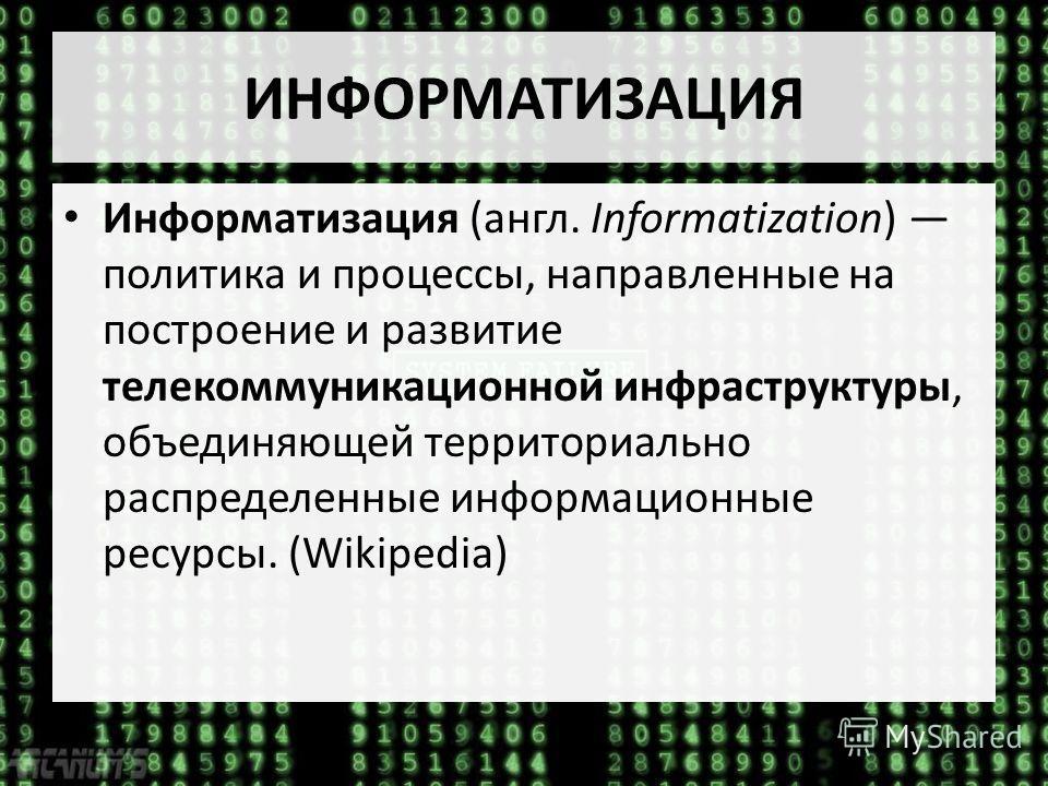 Информатизация (англ. Informatization) политика и процессы, направленные на построение и развитие телекоммуникационной инфраструктуры, объединяющей территориально распределенные информационные ресурсы. (Wikipedia)