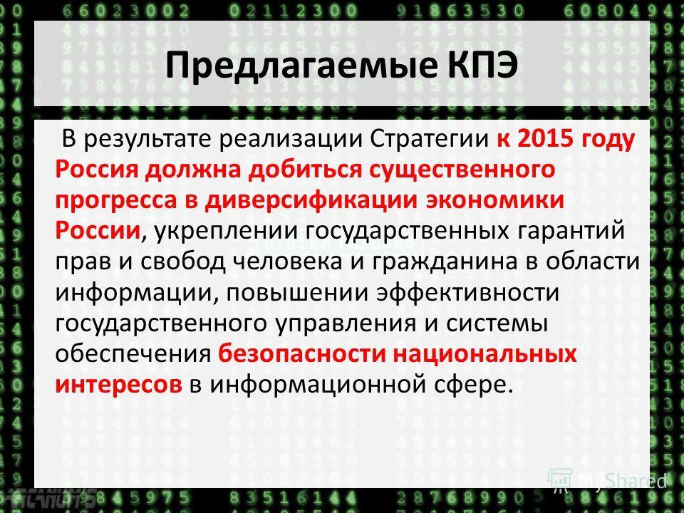 Предлагаемые КПЭ В результате реализации Стратегии к 2015 году Россия должна добиться существенного прогресса в диверсификации экономики России, укреплении государственных гарантий прав и свобод человека и гражданина в области информации, повышении э
