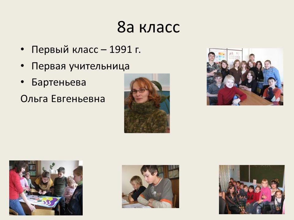 8а класс Первый класс – 1991 г. Первая учительница Бартеньева Ольга Евгеньевна