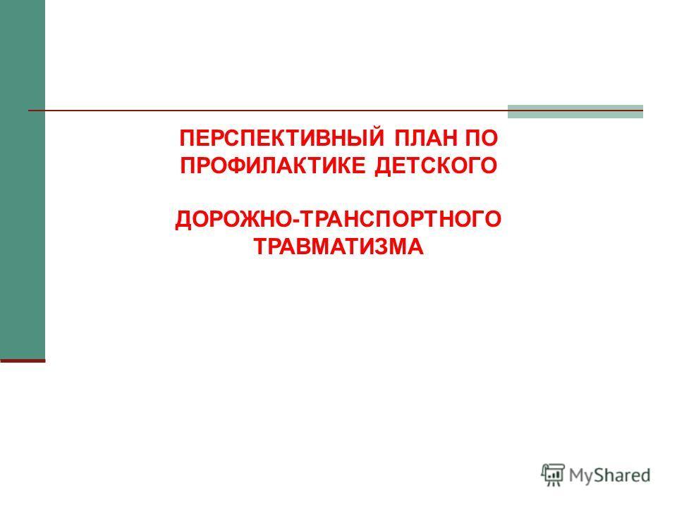 ПЕРСПЕКТИВНЫЙ ПЛАН ПО ПРОФИЛАКТИКЕ ДЕТСКОГО ДОРОЖНО-ТРАНСПОРТНОГО ТРАВМАТИЗМА