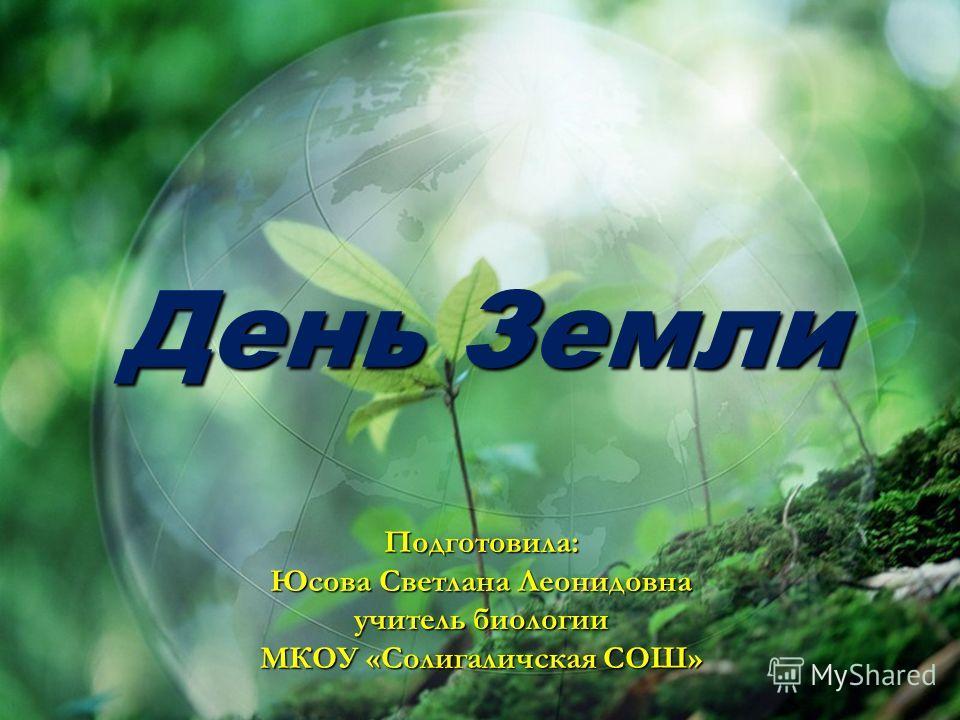 День Земли Подготовила: Юсова Светлана Леонидовна учитель биологии МКОУ «Солигаличская СОШ»