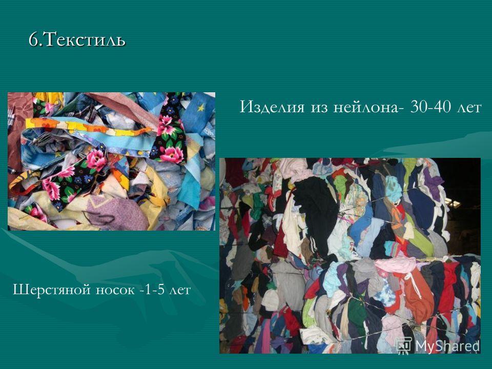 6.Текстиль Изделия из нейлона- 30-40 лет Шерстяной носок -1-5 лет