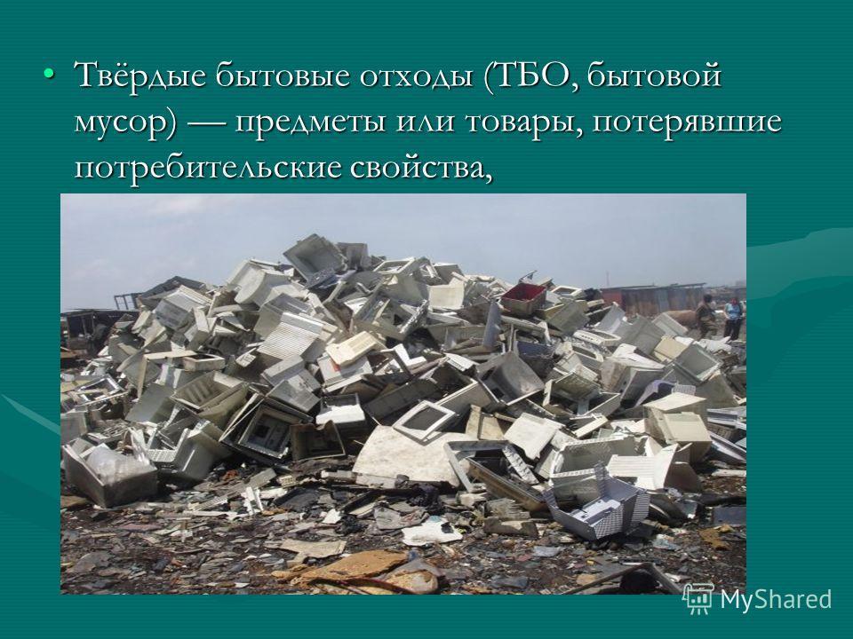 Твёрдые бытовые отходы (ТБО, бытовой мусор) предметы или товары, потерявшие потребительские свойства,Твёрдые бытовые отходы (ТБО, бытовой мусор) предметы или товары, потерявшие потребительские свойства,