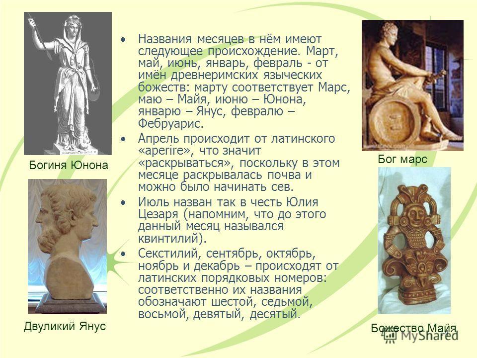 14 Названия месяцев в нём имеют следующее происхождение. Март, май, июнь, январь, февраль - от имён древнеримских языческих божеств: марту соответствует Марс, маю – Майя, июню – Юнона, январю – Янус, февралю – Фебруарис. Апрель происходит от латинско