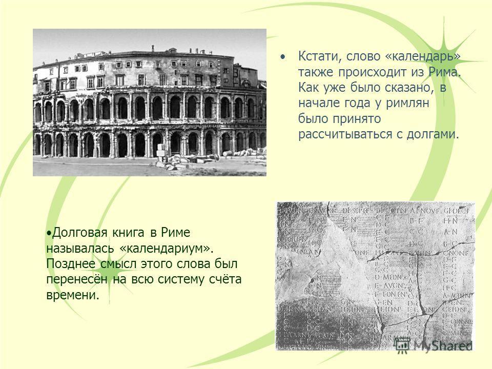 16 Кстати, слово «календарь» также происходит из Рима. Как уже было сказано, в начале года у римлян было принято рассчитываться с долгами. Долговая книга в Риме называлась «календариум». Позднее смысл этого слова был перенесён на всю систему счёта вр