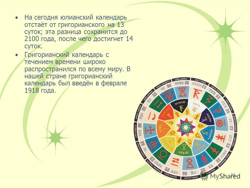 20 На сегодня юлианский календарь отстаёт от григорианского на 13 суток; эта разница сохранится до 2100 года, после чего достигнет 14 суток. Григорианский календарь с течением времени широко распространился по всему миру. В нашей стране григорианский