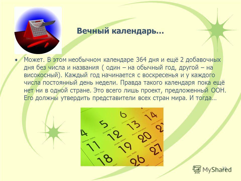23 Вечный календарь… Может. В этом необычном календаре 364 дня и ещё 2 добавочных дня без числа и названия ( один – на обычный год, другой – на високосный). Каждый год начинается с воскресенья и у каждого числа постоянный день недели. Правда такого к