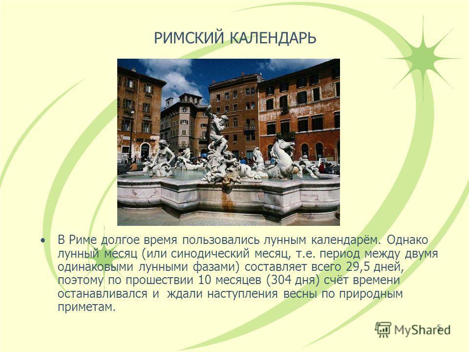 5 РИМСКИЙ КАЛЕНДАРЬ В Риме долгое время пользовались лунным календарём. Однако лунный месяц (или синодический месяц, т.е. период между двумя одинаковыми лунными фазами) составляет всего 29,5 дней, поэтому по прошествии 10 месяцев (304 дня) счёт време