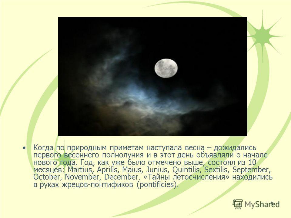 6 Когда по природным приметам наступала весна – дожидались первого весеннего полнолуния и в этот день объявляли о начале нового года. Год, как уже было отмечено выше, состоял из 10 месяцев: Martius, Aprilis, Maius, Junius, Quintilis, Sextilis, Septem