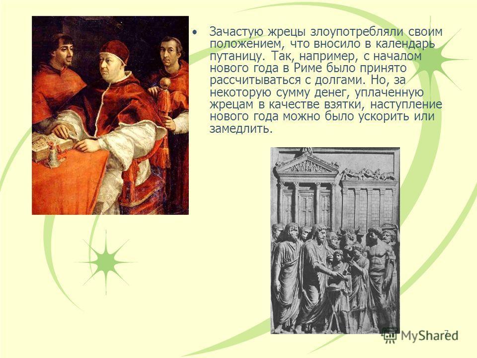 7 Зачастую жрецы злоупотребляли своим положением, что вносило в календарь путаницу. Так, например, с началом нового года в Риме было принято рассчитываться с долгами. Но, за некоторую сумму денег, уплаченную жрецам в качестве взятки, наступление ново