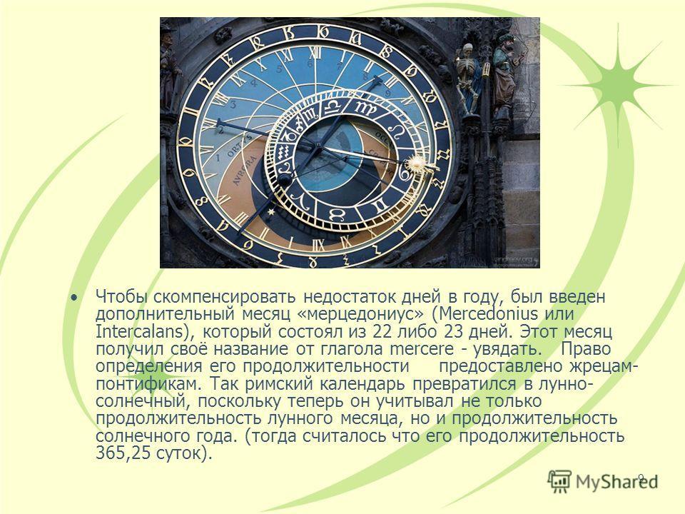 9 Чтобы скомпенсировать недостаток дней в году, был введен дополнительный месяц «мерцедониус» (Mercedonius или Intercalans), который состоял из 22 либо 23 дней. Этот месяц получил своё название от глагола mercere - увядать. Право определения его прод