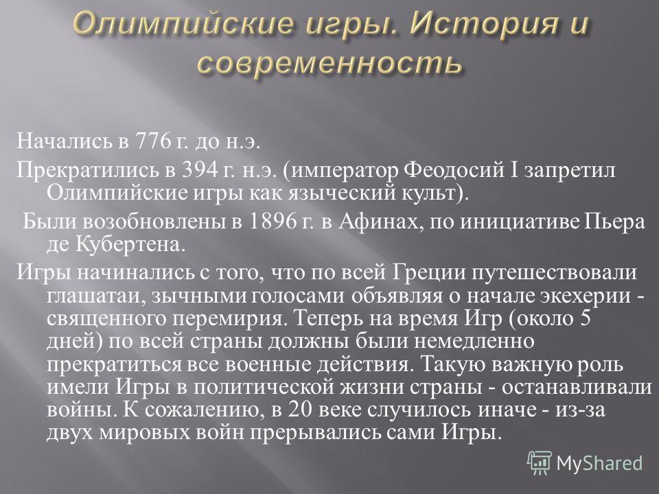 Начались в 776 г. до н. э. Прекратились в 394 г. н. э. ( император Феодосий I запретил Олимпийские игры как языческий культ ). Были возобновлены в 1896 г. в Афинах, по инициативе Пьера де Кубертена. Игры начинались с того, что по всей Греции путешест