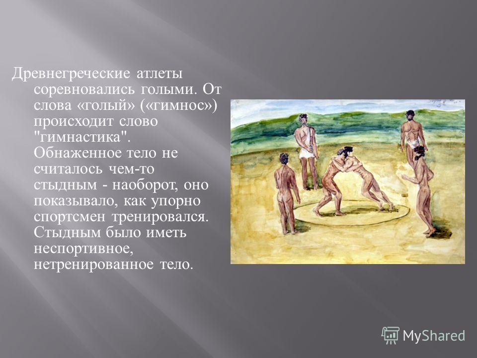 Древнегреческие атлеты соревновались голыми. От слова « голый » (« гимнос ») происходит слово