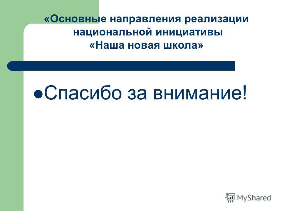 Спасибо за внимание! «Основные направления реализации национальной инициативы «Наша новая школа»