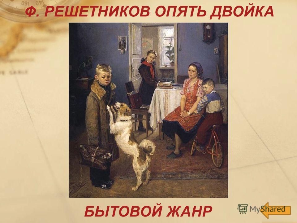 БЫТОВОЙ ЖАНР Ф. РЕШЕТНИКОВ ОПЯТЬ ДВОЙКА