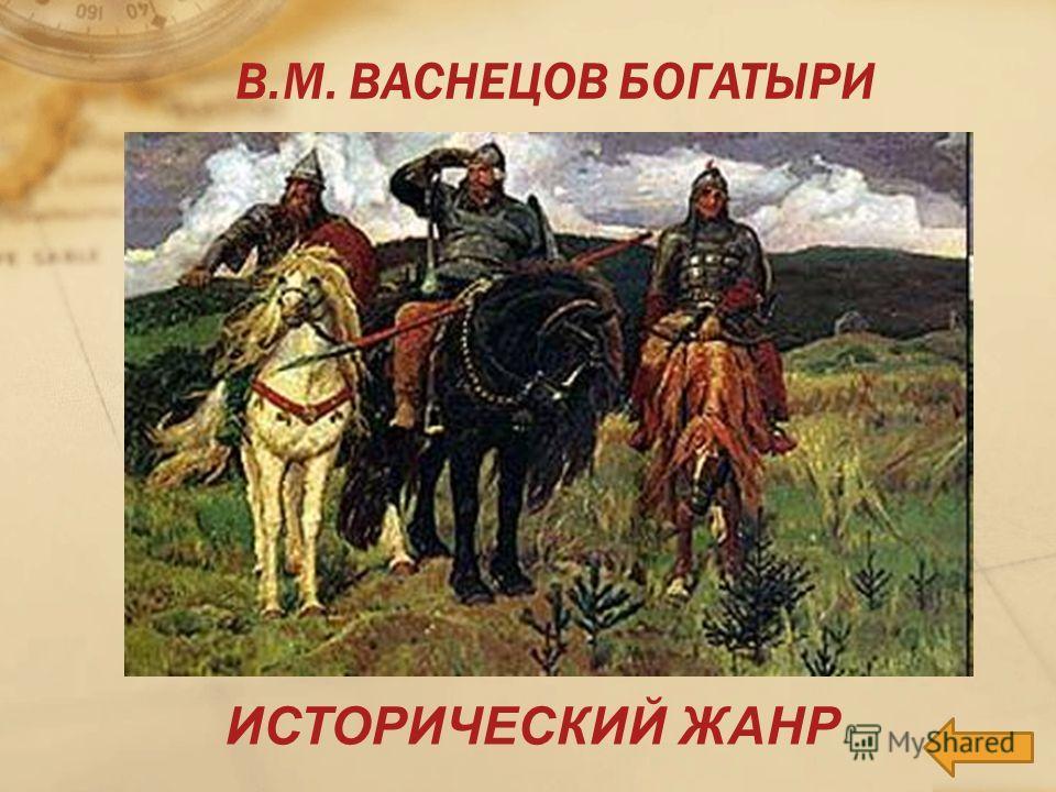 ИСТОРИЧЕСКИЙ ЖАНР В.М. ВАСНЕЦОВ БОГАТЫРИ