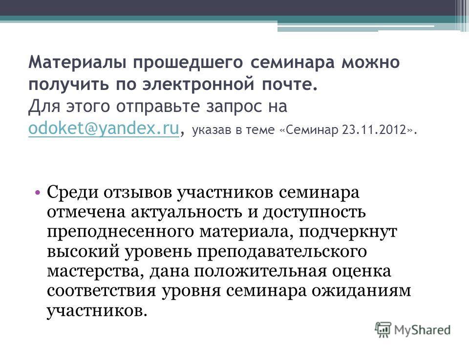 Материалы прошедшего семинара можно получить по электронной почте. Для этого отправьте запрос на odoket@yandex.ru, указав в теме «Семинар 23.11.2012». odoket@yandex.ru Среди отзывов участников семинара отмечена актуальность и доступность преподнесенн