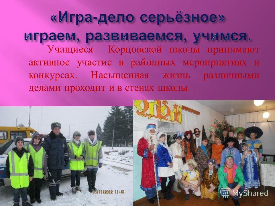 Учащиеся Корцовской школы принимают активное участие в районных мероприятиях и конкурсах. Насыщенная жизнь различными делами проходит и в стенах школы.