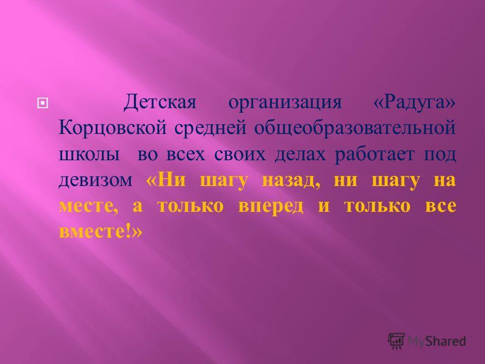 Детская организация « Радуга » Корцовской средней общеобразовательной школы во всех своих делах работает под девизом « Ни шагу назад, ни шагу на месте, а только вперед и только все вместе !»