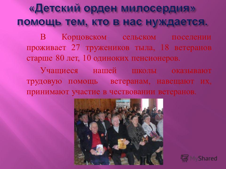 В Корцовском сельском поселении проживает 27 тружеников тыла, 18 ветеранов старше 80 лет, 10 одиноких пенсионеров. Учащиеся нашей школы оказывают трудовую помощь ветеранам, навещают их, принимают участие в чествовании ветеранов.