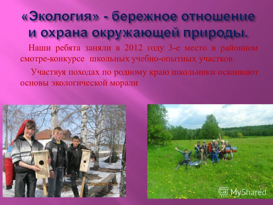 Наши ребята заняли в 2012 году 3- е место в районном смотре - конкурсе школьных учебно - опытных участков. Участвуя походах по родному краю школьники осваивают основы экологической морали