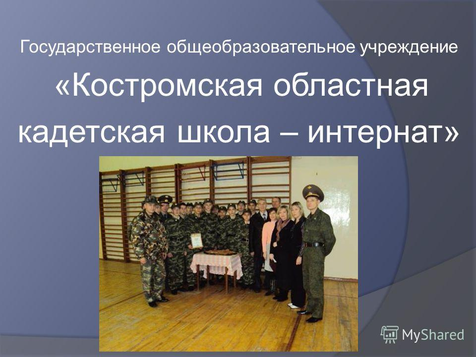 Государственное общеобразовательное учреждение «Костромская областная кадетская школа – интернат»