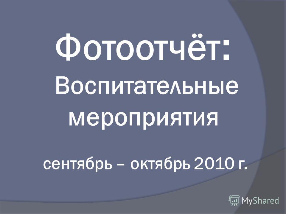 Фотоотчёт : Воспитательные мероприятия сентябрь – октябрь 2010 г.
