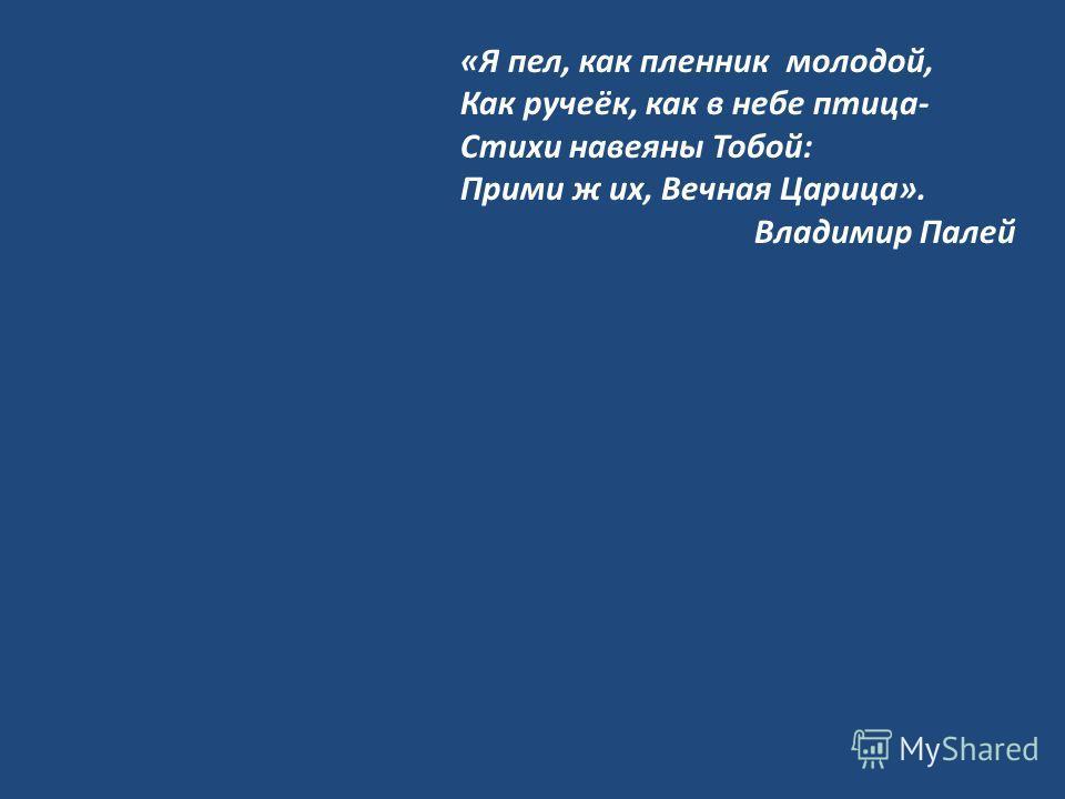 «Я пел, как пленник молодой, Как ручеёк, как в небе птица- Стихи навеяны Тобой: Прими ж их, Вечная Царица». Владимир Палей