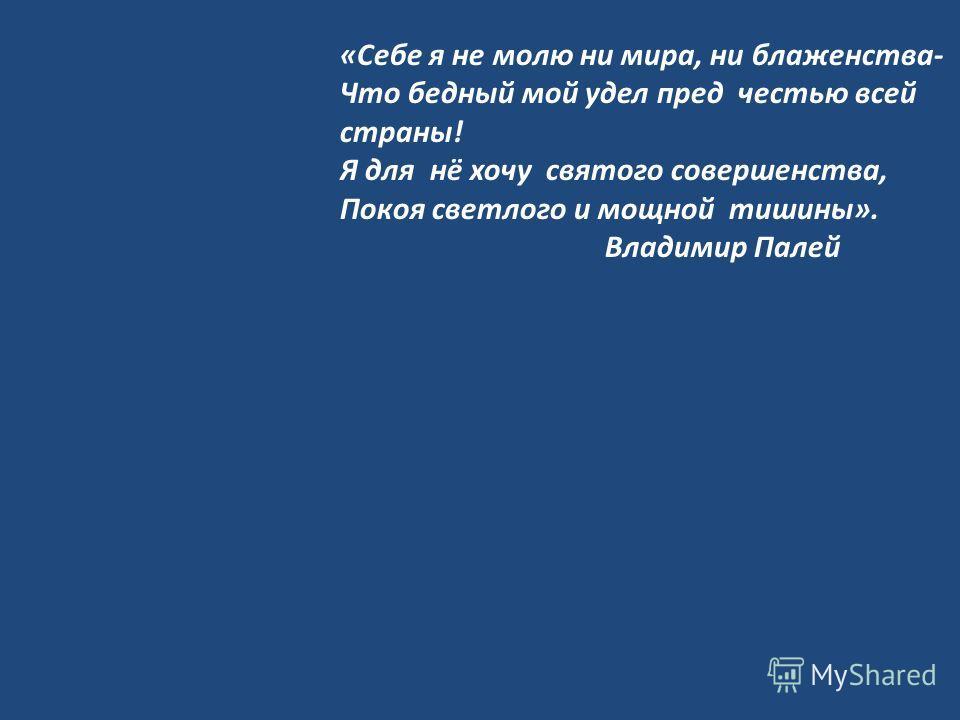 «Себе я не молю ни мира, ни блаженства- Что бедный мой удел пред честью всей страны! Я для нё хочу святого совершенства, Покоя светлого и мощной тишины». Владимир Палей