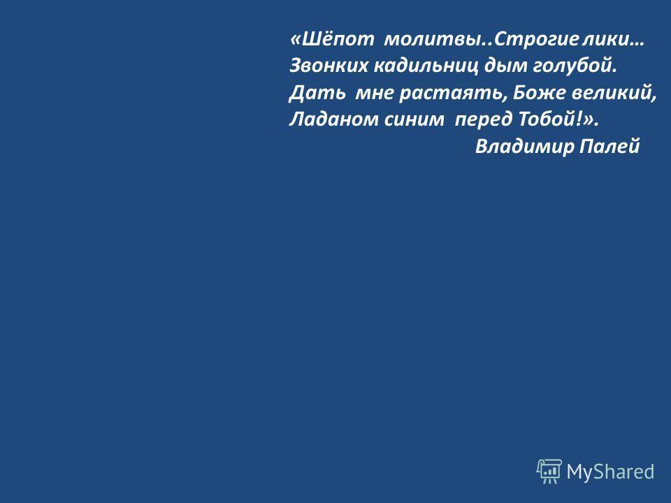 «Шёпот молитвы..Строгие лики… Звонких кадильниц дым голубой. Дать мне растаять, Боже великий, Ладаном синим перед Тобой!». Владимир Палей