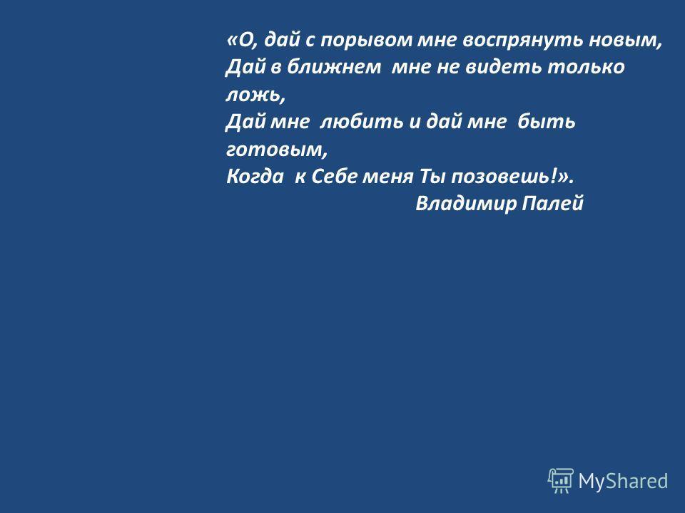 «О, дай с порывом мне воспрянуть новым, Дай в ближнем мне не видеть только ложь, Дай мне любить и дай мне быть готовым, Когда к Себе меня Ты позовешь!». Владимир Палей