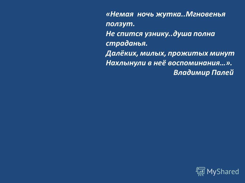 «Немая ночь жутка..Мгновенья ползут. Не спится узнику..душа полна страданья. Далёких, милых, прожитых минут Нахлынули в неё воспоминания…». Владимир Палей