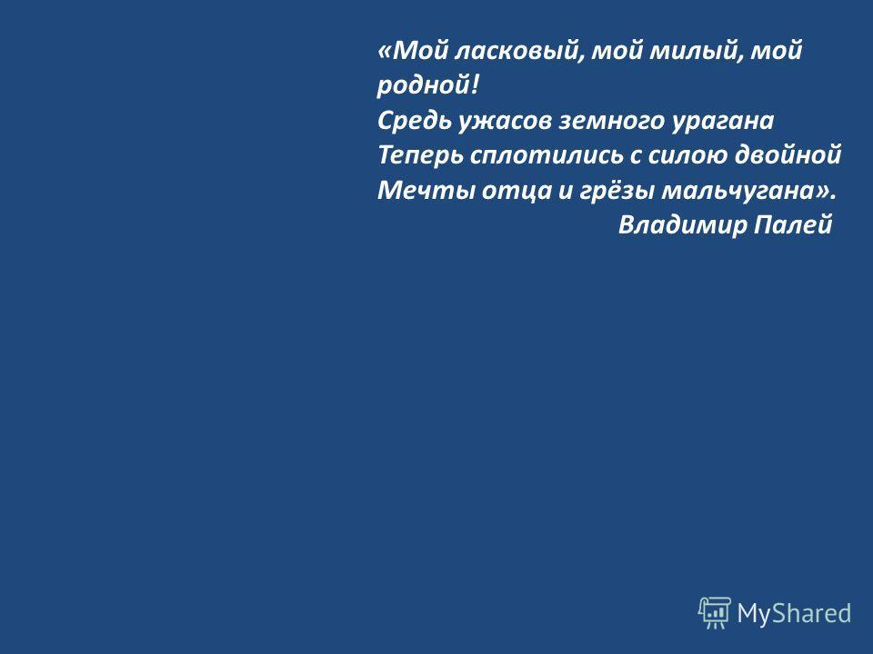 «Мой ласковый, мой милый, мой родной! Средь ужасов земного урагана Теперь сплотились с силою двойной Мечты отца и грёзы мальчугана». Владимир Палей