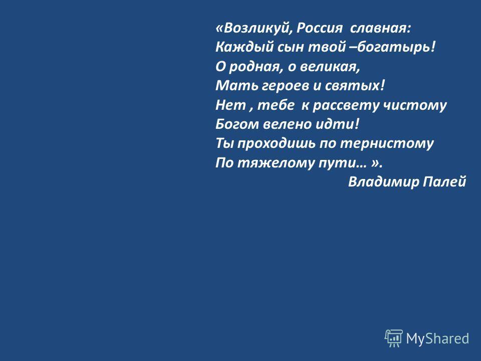 «Возликуй, Россия славная: Каждый сын твой –богатырь! О родная, о великая, Мать героев и святых! Нет, тебе к рассвету чистому Богом велено идти! Ты проходишь по тернистому По тяжелому пути… ». Владимир Палей