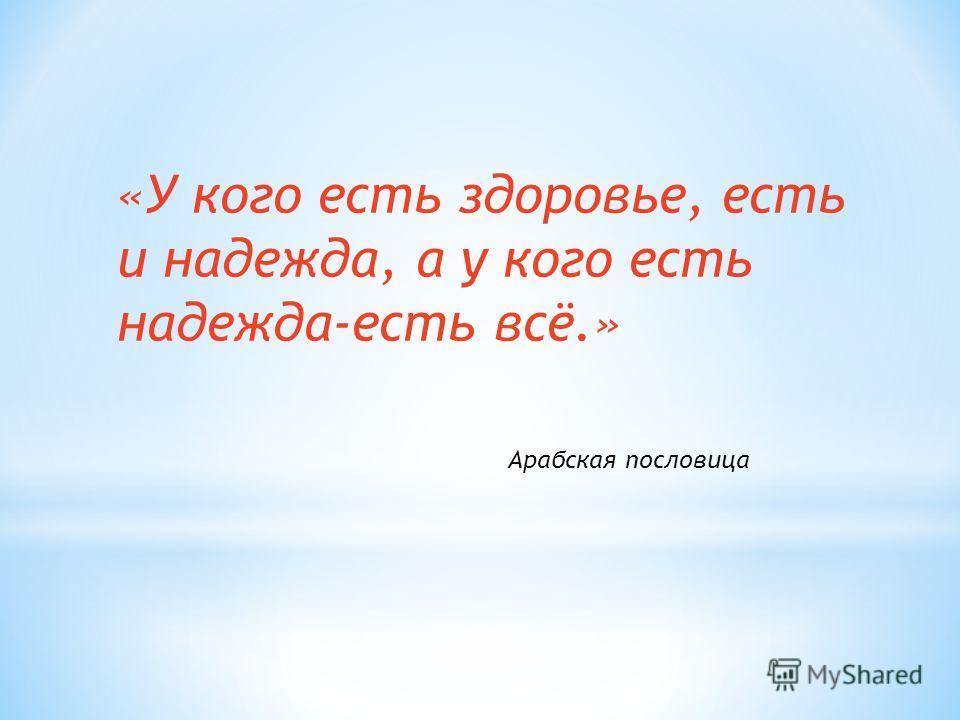 «У кого есть здоровье, есть и надежда, а у кого есть надежда-есть всё.» Арабская пословица