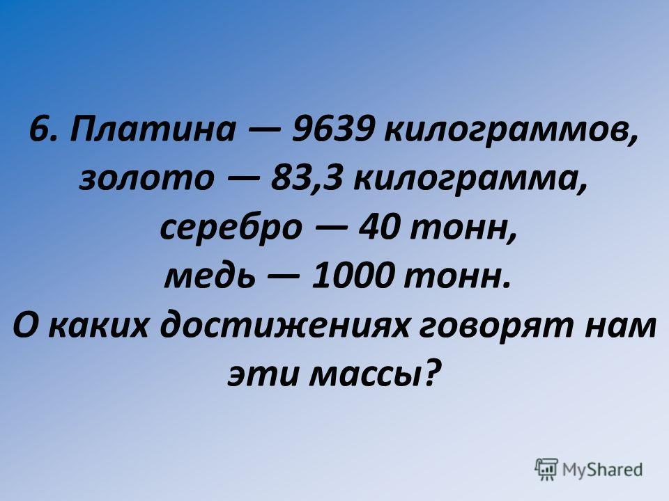 6. Платина 9639 килограммов, золото 83,3 килограмма, серебро 40 тонн, медь 1000 тонн. О каких достижениях говорят нам эти массы?