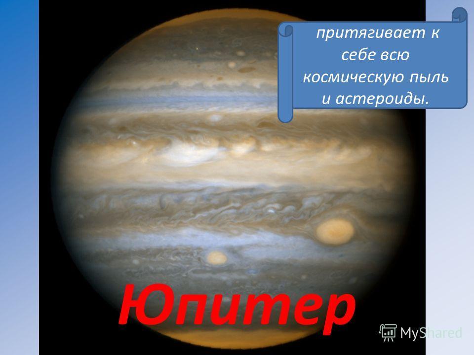 Юпитер притягивает к себе всю космическую пыль и астероиды.