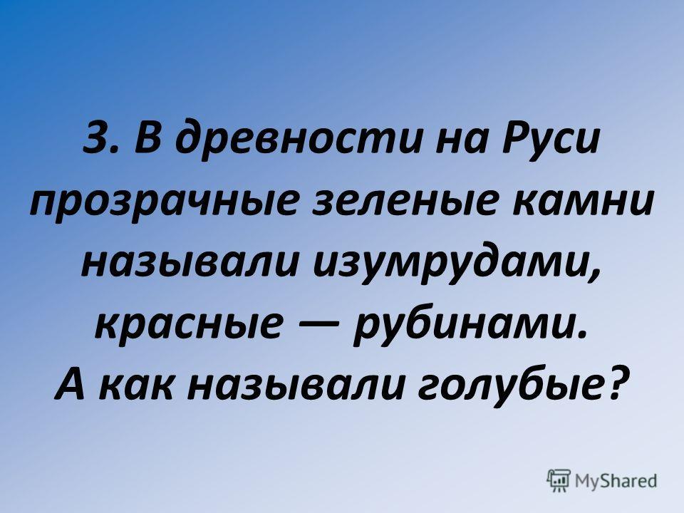 3. В древности на Руси прозрачные зеленые камни называли изумрудами, красные рубинами. А как называли голубые?