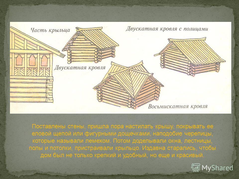 Поставлены стены, пришла пора настилать крышу, покрывать ее еловой щепой или фигурными дощечками, наподобие черепицы, которые называли лемехом. Потом доделывали окна, лестницы, полы и потолки, пристраивали крыльцо. Издавна старались, чтобы дом был не