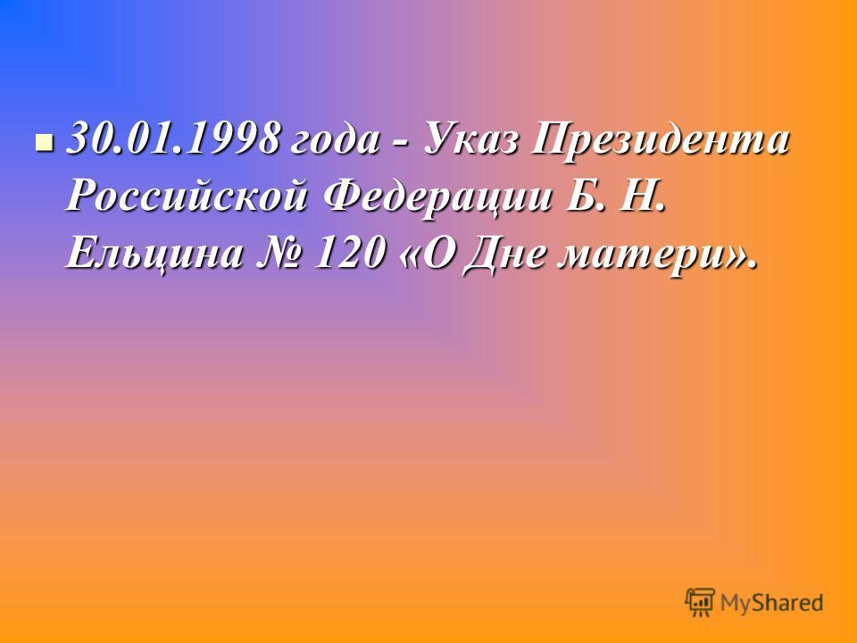 30.01.1998 года - Указ Президента Российской Федерации Б. Н. Ельцина 120 «О Дне матери».
