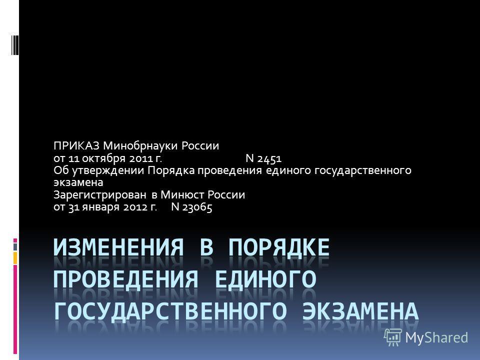 ПРИКАЗ Минобрнауки России от 11 октября 2011 г. N 2451 Об утверждении Порядка проведения единого государственного экзамена Зарегистрирован в Минюст России от 31 января 2012 г. N 23065