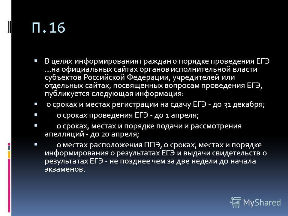 П.16 В целях информирования граждан о порядке проведения ЕГЭ …на официальных сайтах органов исполнительной власти субъектов Российской Федерации, учредителей или отдельных сайтах, посвященных вопросам проведения ЕГЭ, публикуется следующая информация: