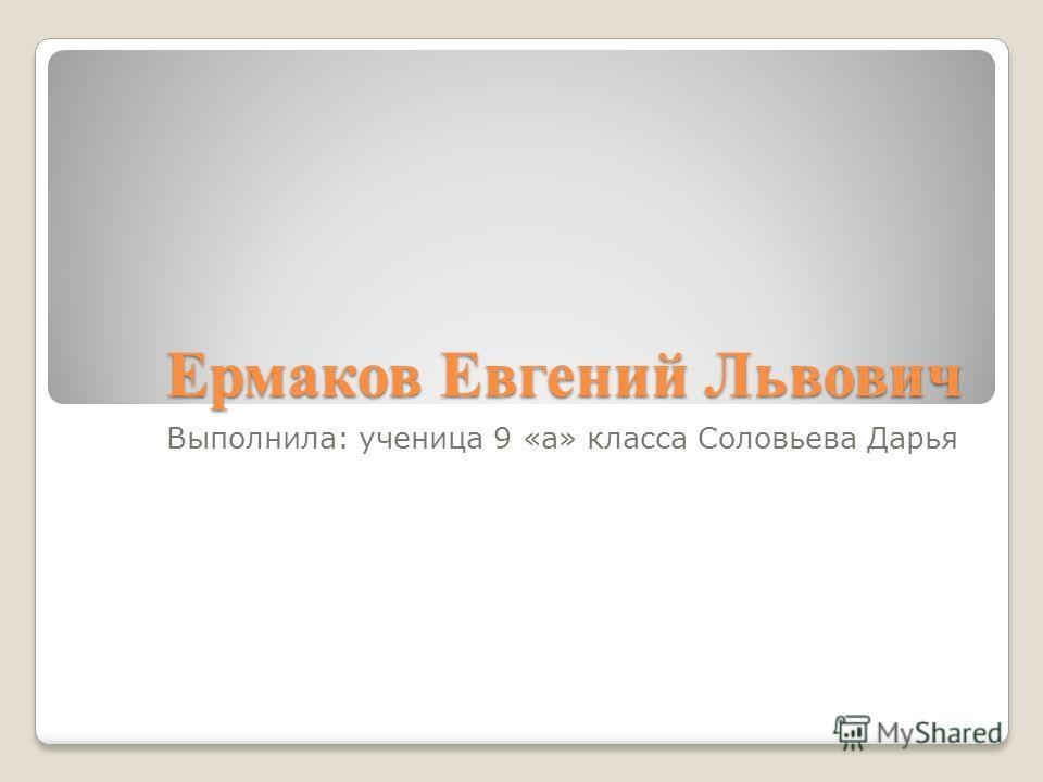 Ермаков Евгений Львович Выполнила: ученица 9 «а» класса Соловьева Дарья
