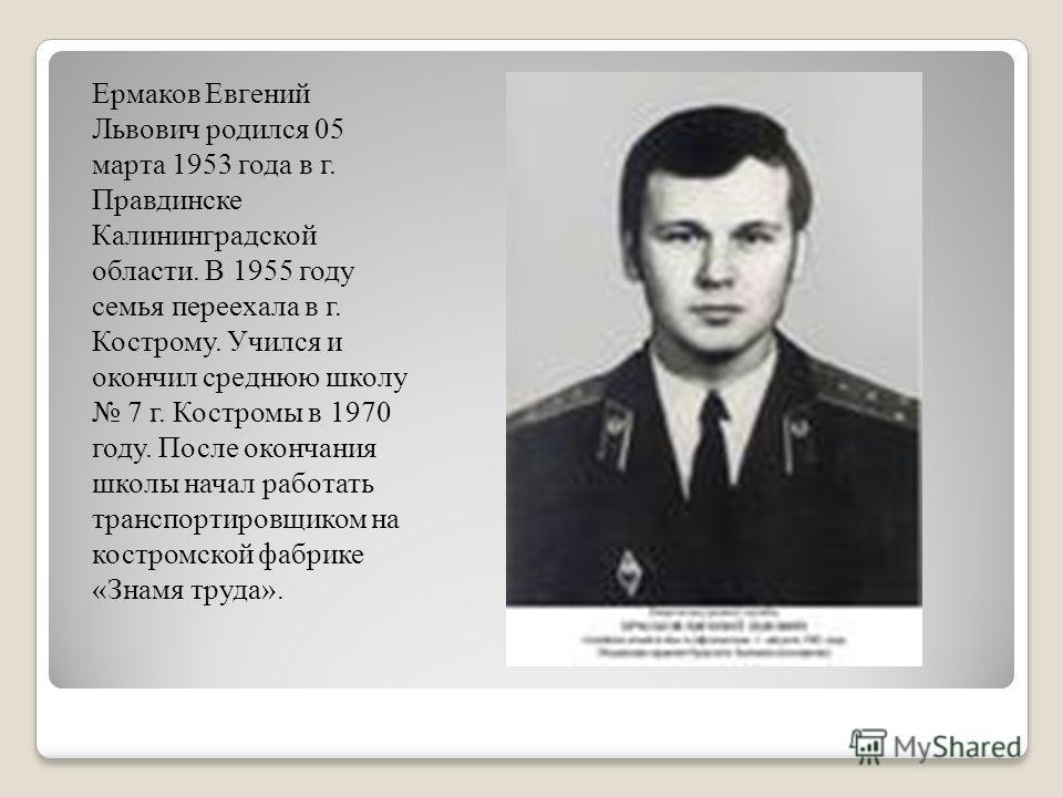Ермаков Евгений Львович родился 05 марта 1953 года в г. Правдинске Калининградской области. В 1955 году семья переехала в г. Кострому. Учился и окончил среднюю школу 7 г. Костромы в 1970 году. После окончания школы начал работать транспортировщиком н