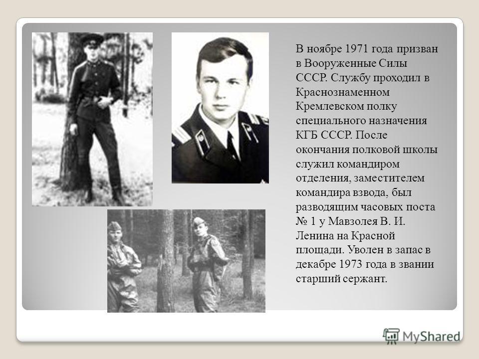 В ноябре 1971 года призван в Вооруженные Силы СССР. Службу проходил в Краснознаменном Кремлевском полку специального назначения КГБ СССР. После окончания полковой школы служил командиром отделения, заместителем командира взвода, был разводящим часовы
