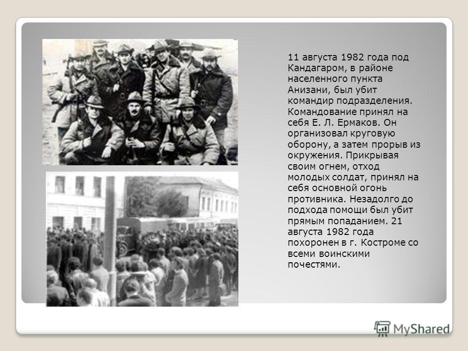 11 августа 1982 года под Кандагаром, в районе населенного пункта Анизани, был убит командир подразделения. Командование принял на себя Е. Л. Ермаков. Он организовал круговую оборону, а затем прорыв из окружения. Прикрывая своим огнем, отход молодых с