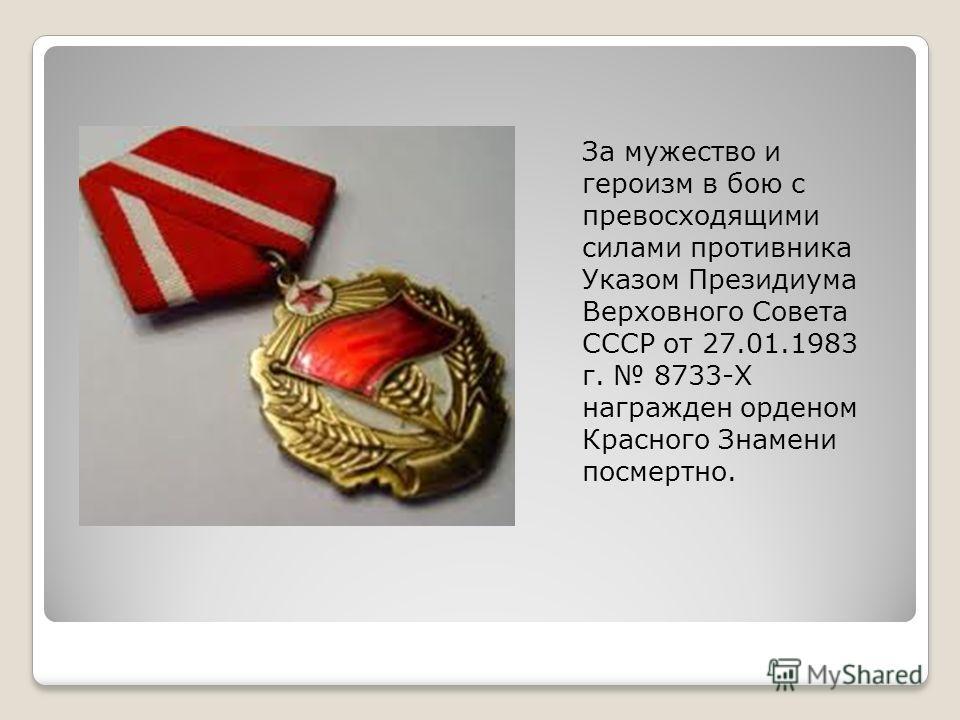 За мужество и героизм в бою с превосходящими силами противника Указом Президиума Верховного Совета СССР от 27.01.1983 г. 8733-Х награжден орденом Красного Знамени посмертно.