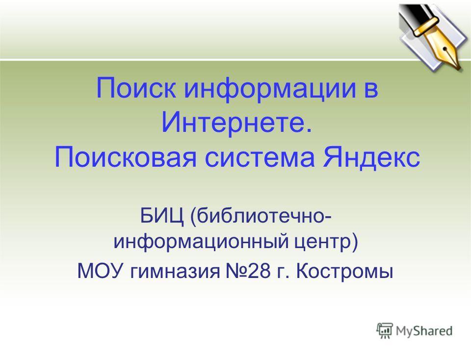 БИЦ (библиотечно- информационный центр) МОУ гимназия 28 г. Костромы Поиск информации в Интернете. Поисковая система Яндекс