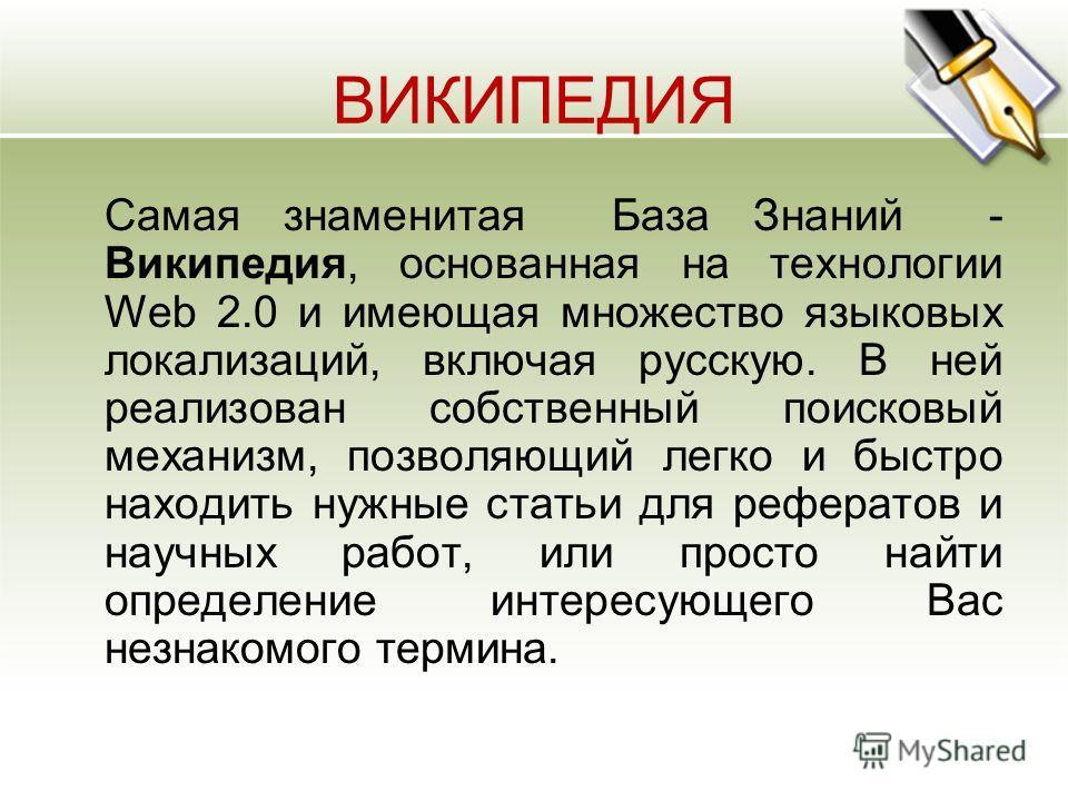 ВИКИПЕДИЯ Самая знаменитая База Знаний - Википедия, основанная на технологии Web 2.0 и имеющая множество языковых локализаций, включая русскую. В ней реализован собственный поисковый механизм, позволяющий легко и быстро находить нужные статьи для реф